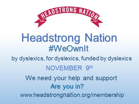 Headstrong Nation banner followed by Headstrong Nation membership campaign #we own it  by dyslexics for dyslexics funded by dyslexics Nov9 we need your support and help are you in? www.headstrongnation.org/membership