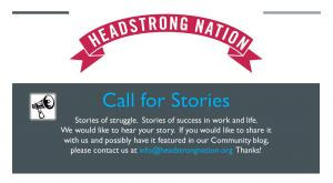 Headstrong Nation Call for Stories, stories of struggle, stories of success in life. We would like to hear your story. If you would like to share it with us and possibly have it featured in our community blog, please contact us at info@headstrongnation.org.  Thanks!