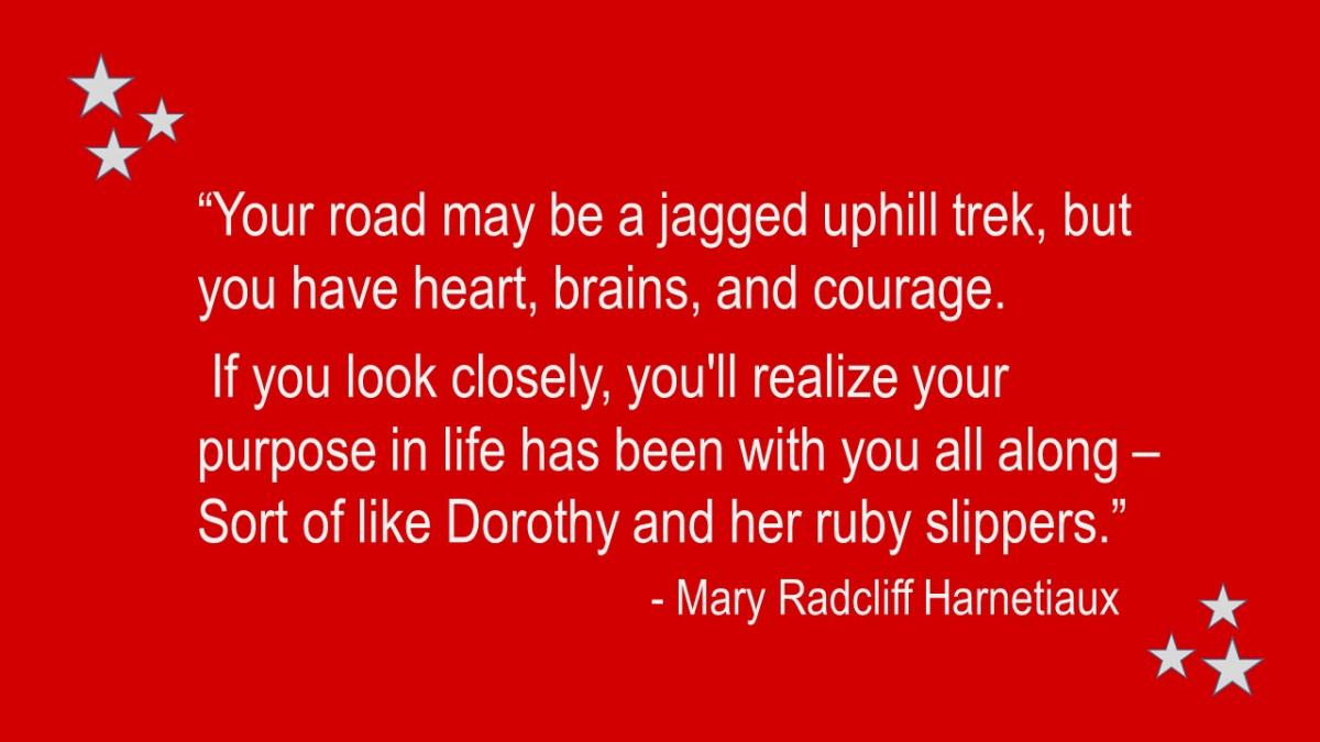 """Your road may be a jagged uphill trek, but you have heart, brains, and courage. If you look closely, you'll realize your purpose in life has been with you all along—sort of like Dorothy and her ruby slippers."""